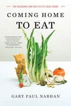 Coming Home to Eat: The Pleasures and Politics of Local Foods ebook by Gary Paul Nabhan, Ph.D.