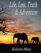 Life, Loss, Truth & Adventure ebook by Kelvin Hinz