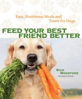 Feed Your Best Friend Better - Easy, Nutritious Meals and Treats for Dogs ebook by Woodford, Rick,Woodford,Rick