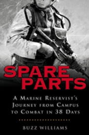 Spare Parts: From Campus to Combat - A Marine Reservist's Journey from Campus to Combat in 38 Days ebook by Buzz Williams