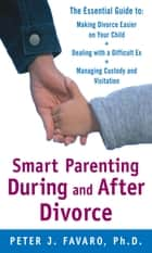 Smart Parenting During and After Divorce: The Essential Guide to Making Divorce Easier on Your Child ebook by Peter Favaro