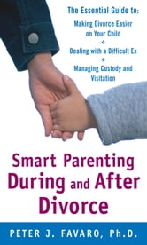 Smart Parenting During and After Divorce: The Essential Guide to Making Divorce Easier on Your Child - The Essential Guide to Making Divorce Easier on Your Child ebook by Peter Favaro