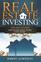 Real Estate Investing For Beginners ebook by Robert Alderman