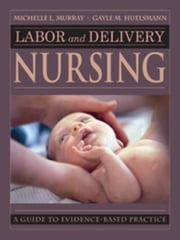 Labor and Delivery Nursing: Guide to Evidence-Based Practice ebook by Murray, Michelle, PhD, RNC