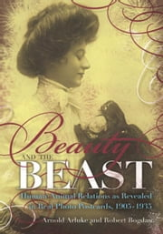Beauty and the Beast: Human-Animal Relations as Revealed in Real Photo Postcards, 1905-1935 ebook by Arluke, Arnold