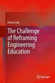The Challenge of Reframing Engineering Education ebook by Dennis Sale