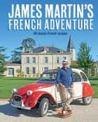 James' French Adventure - In the footsteps of Floyd, James's new recipes for classic French dishes ebook by Martin, James