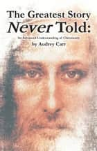 The Greatest Story Never Told ebook by Audrey Carr