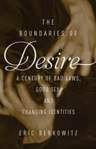 The Boundaries of Desire - A Century of Good Sex, Bad Laws, and Changing Identities ebook by Eric Berkowitz