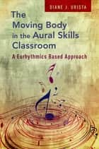 The Moving Body in the Aural Skills Classroom - A Eurythmics Based Approach ebook by Diane J. Urista