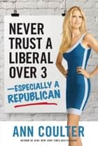 Never Trust a Liberal Over Three-Especially a Republican ebook by Ann Coulter