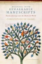 Meetings with Remarkable Manuscripts - Twelve Journeys into the Medieval World ebook by Christopher de Hamel