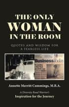 The Only Woman in the Room - Quotes and Wisdom for a Fearless Life ebook by Annette Merritt Cummings