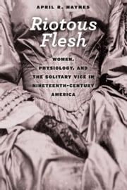 Riotous Flesh - Women, Physiology, and the Solitary Vice in Nineteenth-Century America ebook by April R. Haynes
