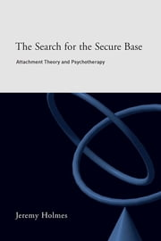 The Search for the Secure Base - Attachment Theory and Psychotherapy ebook by Jeremy Holmes