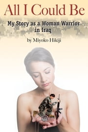 All I Could Be - My Story as a Woman Warrior in Iraq ebook by Miyoko Hikiji