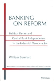 Banking on Reform - Political Parties and Central Bank Independence in the Industrial Democracies ebook by William T. Bernhard