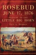 Rosebud, June 17, 1876 - Prelude to the Little Big Horn eBook by Paul L. Hedren
