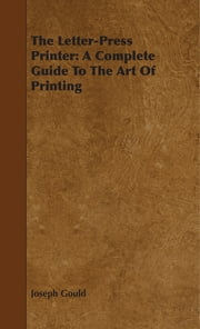 The Letter-Press Printer: A Complete Guide To The Art Of Printing ebook by Joseph Gould
