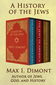 A History of the Jews - The Indestructible Jews, The Jews in America, and Appointment in Jerusalem ebook by Max I. Dimont