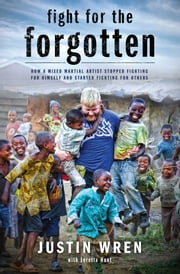 Fight for the Forgotten - How a Mixed Martial Artist Stopped Fighting for Himself and Started Fighting for Others ebook by Justin Wren,Loretta Hunt