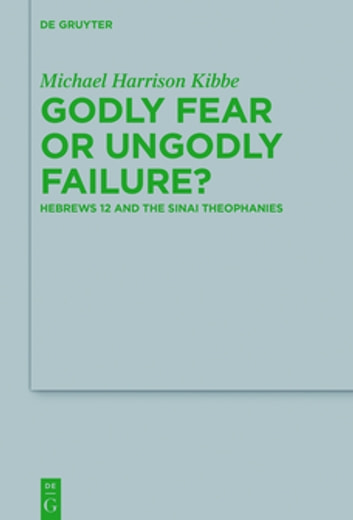 Godly Fear or Ungodly Failure? - Hebrews 12 and the Sinai Theophanies ebook by Michael Kibbe