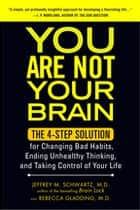 You Are Not Your Brain - The 4-Step Solution for Changing Bad Habits, Ending Unhealthy Thinking, and Taki ng Control of Your Life ebook by Jeffrey Schwartz, MD, Rebecca Gladding,...