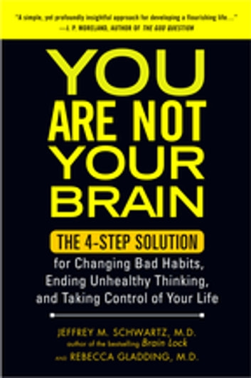 You Are Not Your Brain - The 4-Step Solution for Changing Bad Habits, Ending Unhealthy Thinking, and Taki ng Control of Your Life ebook by Jeffrey Schwartz, MD,Rebecca Gladding, MD