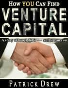 How YOU can find Venture Capital: A story of how I did it - and so can you ebook by Patrick Drew