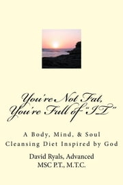 """You're Not Fat, You're Full of ""IT"" - A Body, Mind, & Soul Cleansing Diet inspired by God ebook by David Ryals, Advanced MSc P.T., M.T.C."