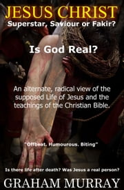 JESUS CHRIST. Superstar, Saviour, or Fakir? Is God Real? ebook by Graham Murray