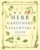 The Herb Gardener's Essential Guide ebook by Sandra Kynes