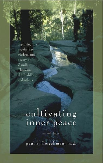 Cultivating Inner Peace - Exploring the Psychology, Wisdom and Poetry of Gandhi, Thoreau, the Buddha, and Others ebook by Paul R. Fleischman, MD