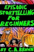 Episodic Storytelling For Beginners ebook by C. A. Brown