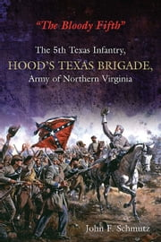 """The Bloody Fifth""—The 5th Texas Infantry, Hood's Texas Brigade, Army of Northern Virginia - Vol. 1: Secession to the Suffolk Campaign ebook by John Schmutz"