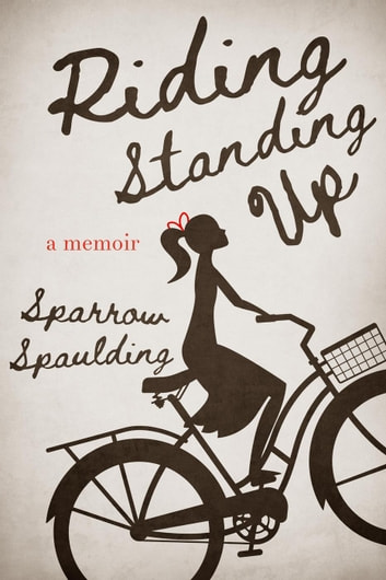 Riding Standing Up: A Memoir ebook by Sparrow Spaulding