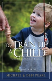 To Train Up a Child: Turning the hearts of the fathers to the children ebook by Michael Pearl,Debi Pearl