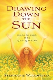 Drawing Down the Sun - Rekindle the Magick of the Solar Goddesses ebook by Stephanie Woodfield