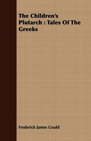 The Children's Plutarch : Tales Of The Greeks ebook by Frederick James Gould