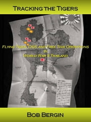 Tracking the Tigers - Flying Tiger, OSS and Free Thai Operations in World War II Thailand ebook by Bob Bergin