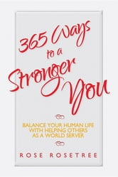 365 Ways to a Stronger You - Balance Your Human Life with Helping Others as a World Server ebook by Rose Rosetree