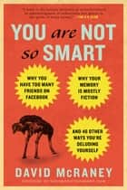 You Are Not So Smart - Why You Have Too Many Friends on Facebook, Why Your Memory Is Mostly Fiction, an d 46 Other Ways You're Deluding Yourself eBook by David McRaney