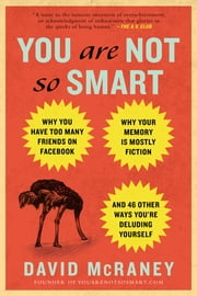 You Are Not So Smart - Why You Have Too Many Friends on Facebook, Why Your Memory Is Mostly Fiction, and 46 Other Ways You're Deluding Yourself ebook by David McRaney