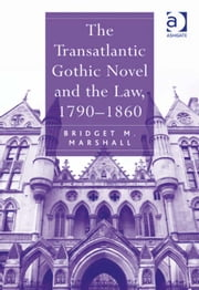 The Transatlantic Gothic Novel and the Law, 1790–1860 ebook by Professor Bridget M Marshall