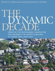 The Dynamic Decade - Creating the Sustainable Campus for the University of North Carolina at Chapel Hill, 2001-2011 ebook by David R. Godschalk,Jonathan B. Howes
