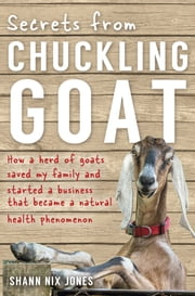 Secrets from Chuckling Goat - How a Herd of Goats Saved my Family and Started a Business that Became a Natural Health Phenomenon ebook by Shann Nix Jones