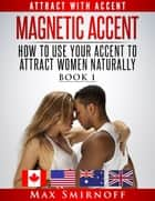 Magnetic Accent: How to Use Your Accent to Attract Women Naturally ebook by Max Smirnoff