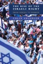 The Rise of the Israeli Right - From Odessa to Hebron ebook by Colin Shindler