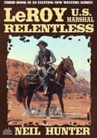 LeRoy, U.S. Marshal 3: Relentless ebook by Neil Hunter