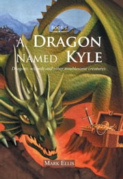 A Dragon Named Kyle - Dragons, wizards and other troublesome creatures. ebook by Mark Ellis